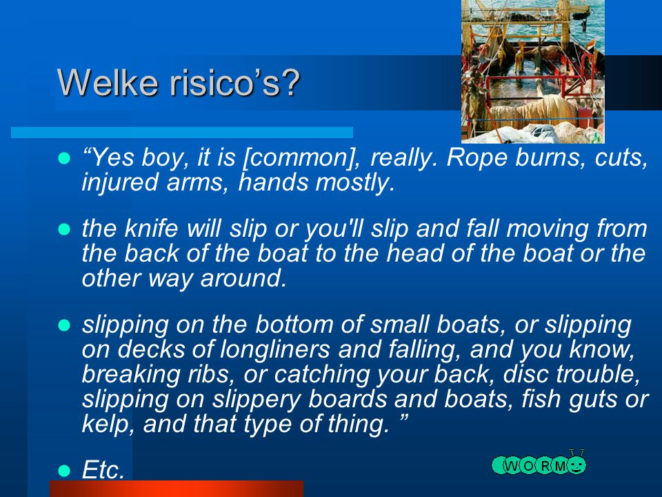 Welke risico's Yes boy, it is [common], really. Rope burns, cuts, injured arms, hands mostly.